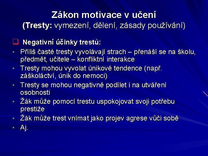 Zákon motivace v učení (Tresty: vymezení, dělení, zásady používání) q Negativní účinky trestů: •