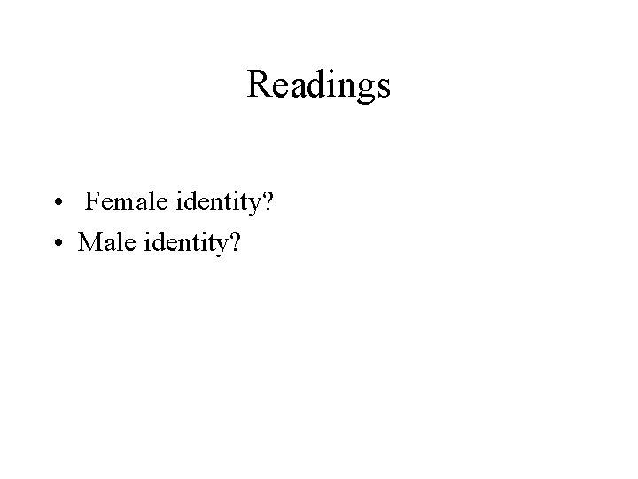 Readings • Female identity? • Male identity?