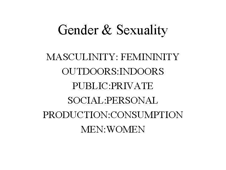 Gender & Sexuality MASCULINITY: FEMININITY OUTDOORS: INDOORS PUBLIC: PRIVATE SOCIAL: PERSONAL PRODUCTION: CONSUMPTION MEN: