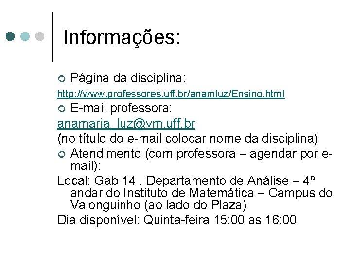 Informações: ¢ Página da disciplina: http: //www. professores. uff. br/anamluz/Ensino. html E-mail professora: anamaria_luz@vm.