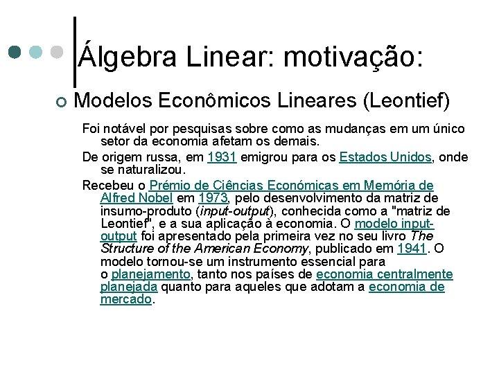 Álgebra Linear: motivação: ¢ Modelos Econômicos Lineares (Leontief) Foi notável por pesquisas sobre como