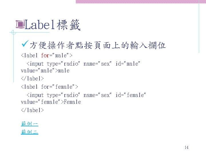 "Label標籤 ü方便操作者點按頁面上的輸入欄位 <label for=""male""> <input type=""radio"" name=""sex"" id=""male"" value=""male"">male </label> <label for=""female""> <input type=""radio"""