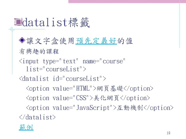 "datalist標籤 讓文字盒使用預先定義好的值 有興趣的課程 <input type=""text"" name=""course"" list=""course. List""> <datalist id=""course. List""> <option value=""HTML"">網頁基礎</option> <option"