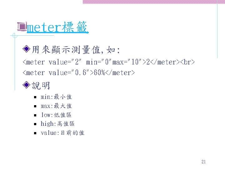 """meter標籤 用來顯示測量值, 如: <meter value=""""2"""" min=""""0""""max=""""10"""">2</meter> <meter value=""""0. 6"""">60%</meter> 說明 n n n min:"""