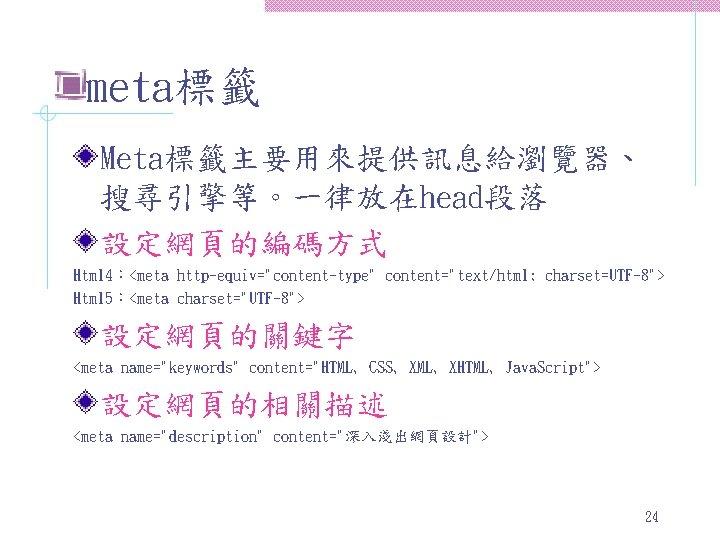 "meta標籤 Meta標籤主要用來提供訊息給瀏覽器、 搜尋引擎等。一律放在head段落 設定網頁的編碼方式 Html 4:<meta http-equiv=""content-type"" content=""text/html; charset=UTF-8""> Html 5:<meta charset=""UTF-8""> 設定網頁的關鍵字 <meta"
