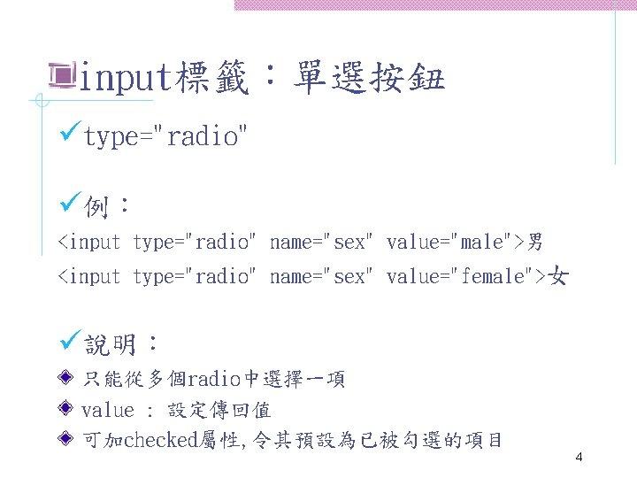 """input標籤:單選按鈕 ütype=""""radio"""" ü例: <input type=""""radio"""" name=""""sex"""" value=""""male"""">男 <input type=""""radio"""" name=""""sex"""" value=""""female"""">女 ü說明: 只能從多個radio中選擇一項 value"""