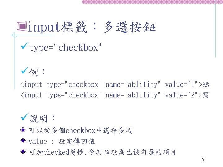 "input標籤:多選按鈕 ütype=""checkbox"" ü例: <input type=""checkbox"" name=""ablility"" value=""1"">聽 <input type=""checkbox"" name=""ablility"" value=""2"">寫 ü說明: 可以從多個checkbox中選擇多項 value"