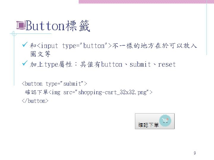 "Button標籤 ü 和<input type=""button"">不一樣的地方在於可以放入 圖文等 ü 加上type屬性:其值有button、submit、reset <button type=""submit""> 確認下單<img src=""shopping-cart_32 x 32. png"">"