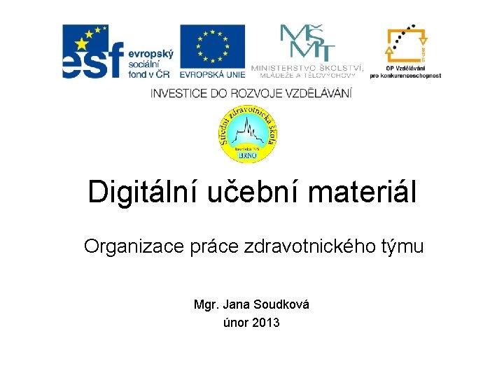 Digitální učební materiál Organizace práce zdravotnického týmu Mgr. Jana Soudková únor 2013