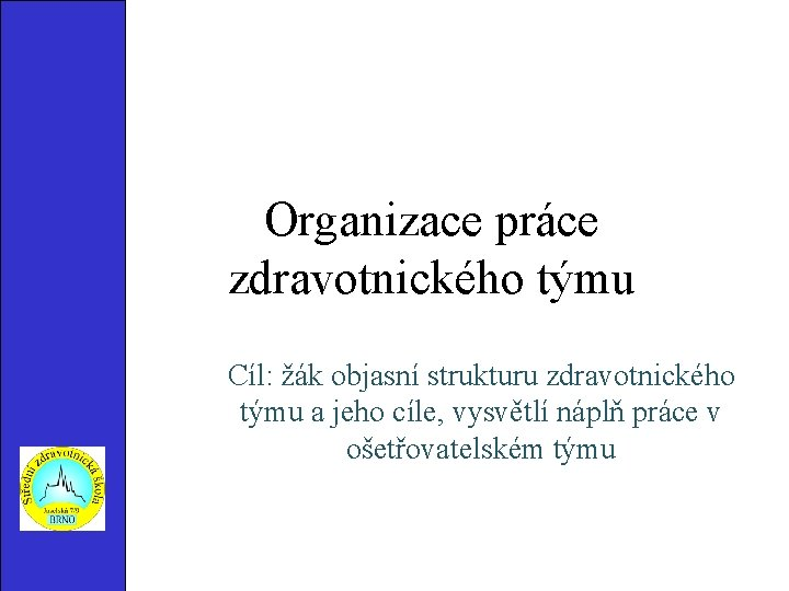 Organizace práce zdravotnického týmu Cíl: žák objasní strukturu zdravotnického týmu a jeho cíle, vysvětlí
