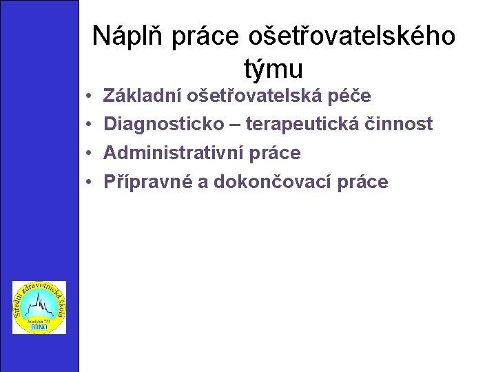 Náplň práce ošetřovatelského týmu • • Základní ošetřovatelská péče Diagnosticko – terapeutická činnost Administrativní