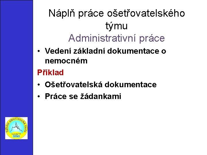Náplň práce ošetřovatelského týmu Administrativní práce • Vedení základní dokumentace o nemocném Příklad •
