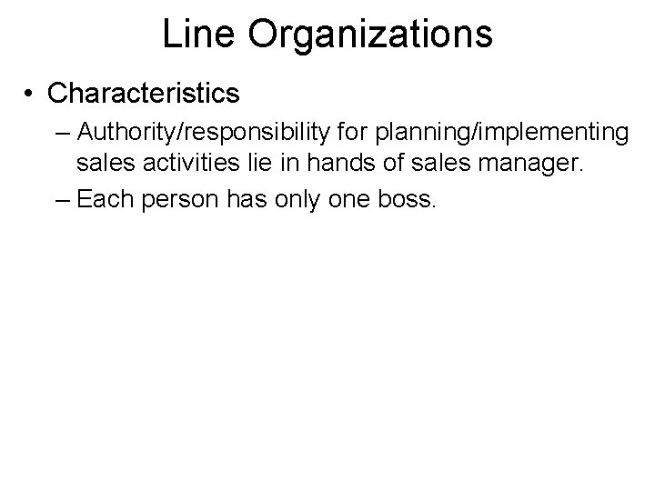Line Organizations • Characteristics – Authority/responsibility for planning/implementing sales activities lie in hands of