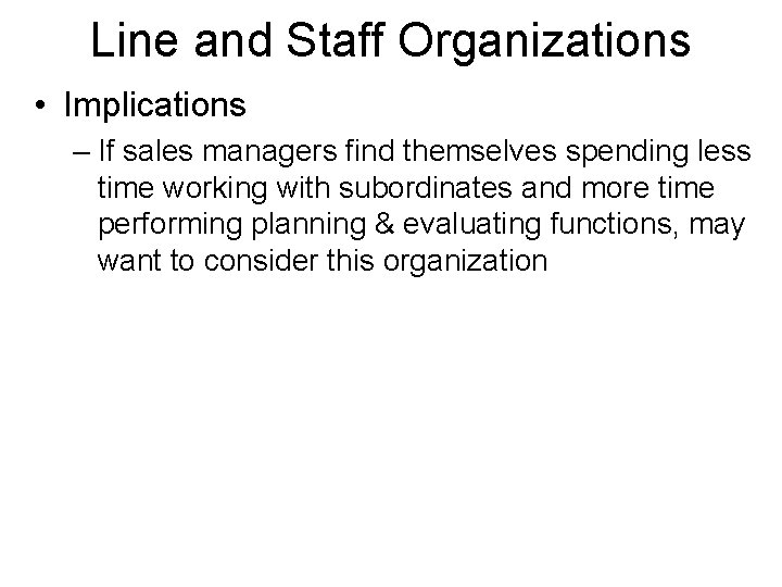 Line and Staff Organizations • Implications – If sales managers find themselves spending less
