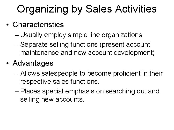 Organizing by Sales Activities • Characteristics – Usually employ simple line organizations – Separate