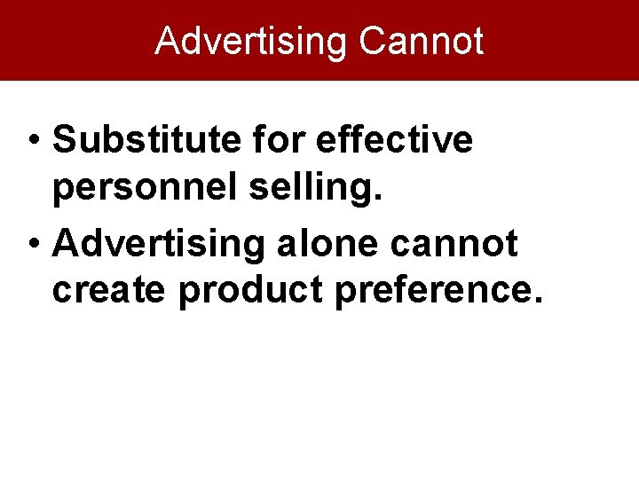 Advertising Cannot • Substitute for effective personnel selling. • Advertising alone cannot create product