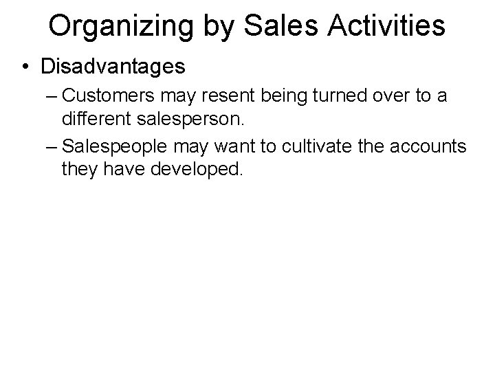 Organizing by Sales Activities • Disadvantages – Customers may resent being turned over to