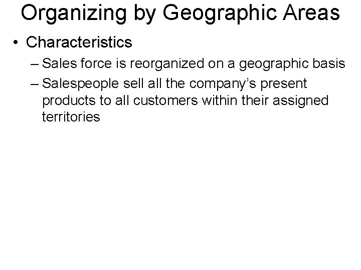 Organizing by Geographic Areas • Characteristics – Sales force is reorganized on a geographic