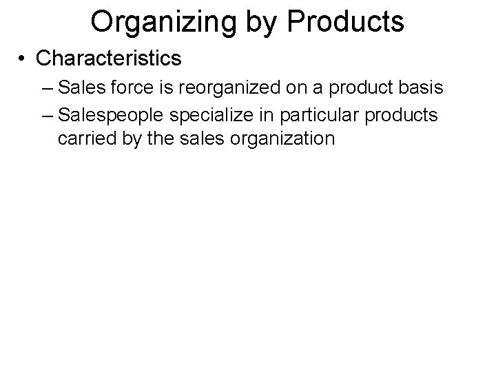 Organizing by Products • Characteristics – Sales force is reorganized on a product basis