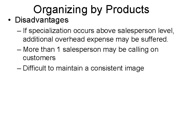 Organizing by Products • Disadvantages – If specialization occurs above salesperson level, additional overhead
