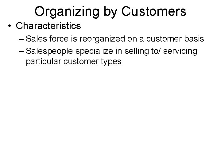 Organizing by Customers • Characteristics – Sales force is reorganized on a customer basis