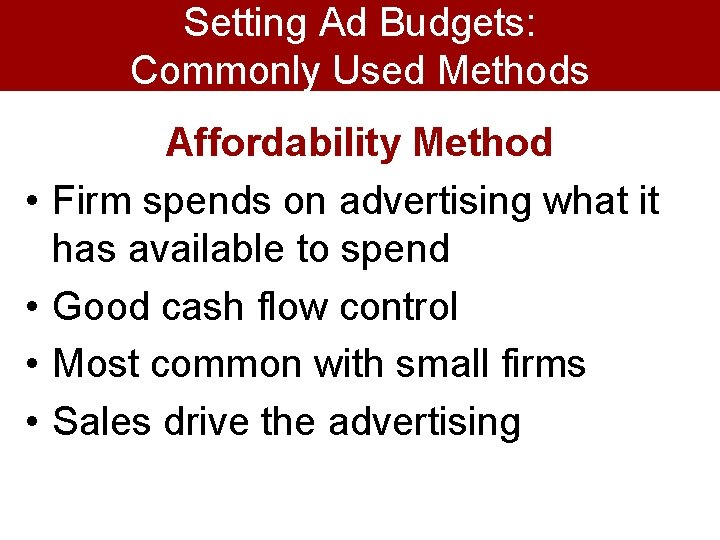 Setting Ad Budgets: Commonly Used Methods • • Affordability Method Firm spends on advertising