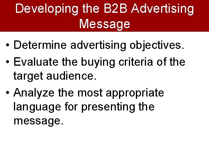 Developing the B 2 B Advertising Message • Determine advertising objectives. • Evaluate the
