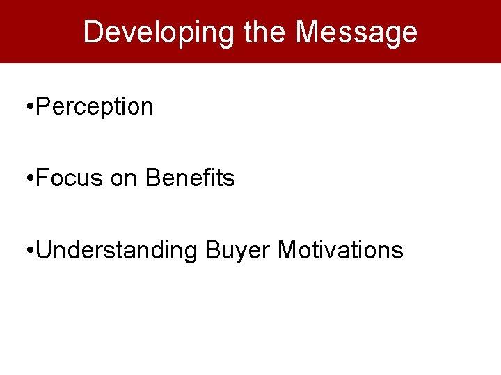 Developing the Message • Perception • Focus on Benefits • Understanding Buyer Motivations