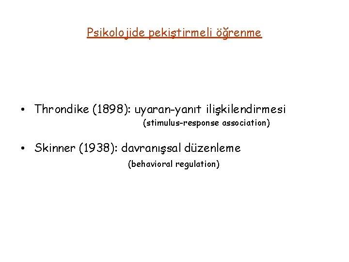 Psikolojide pekiştirmeli öğrenme • Throndike (1898): uyaran-yanıt ilişkilendirmesi (stimulus-response association) • Skinner (1938): davranışsal