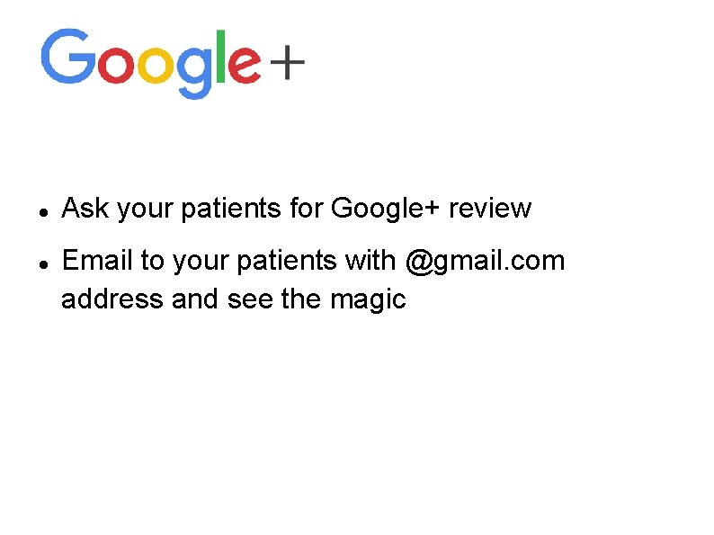 Ask your patients for Google+ review Email to your patients with @gmail. com