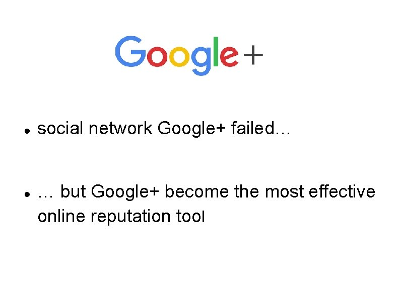 social network Google+ failed… … but Google+ become the most effective online reputation
