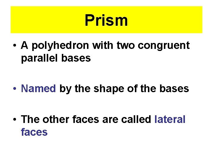 Prism • A polyhedron with two congruent parallel bases • Named by the shape