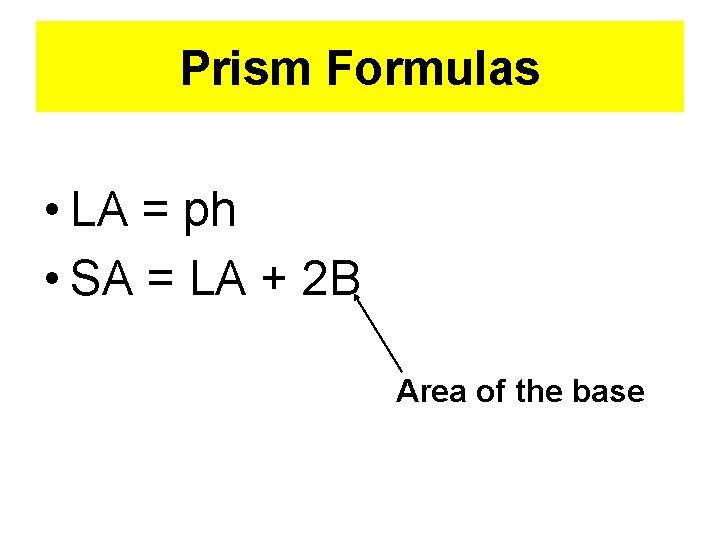 Prism Formulas • LA = ph • SA = LA + 2 B Area