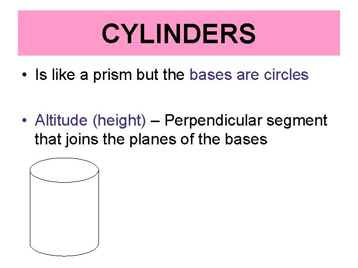 CYLINDERS • Is like a prism but the bases are circles • Altitude (height)