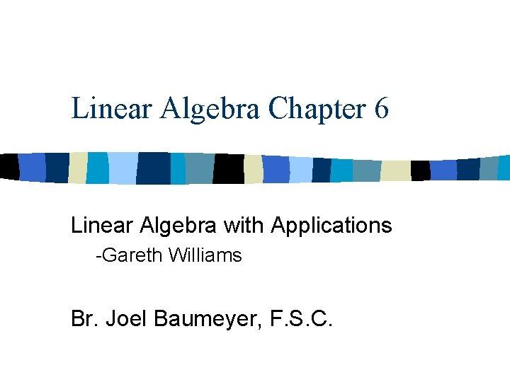 Linear Algebra Chapter 6 Linear Algebra with Applications -Gareth Williams Br. Joel Baumeyer, F.