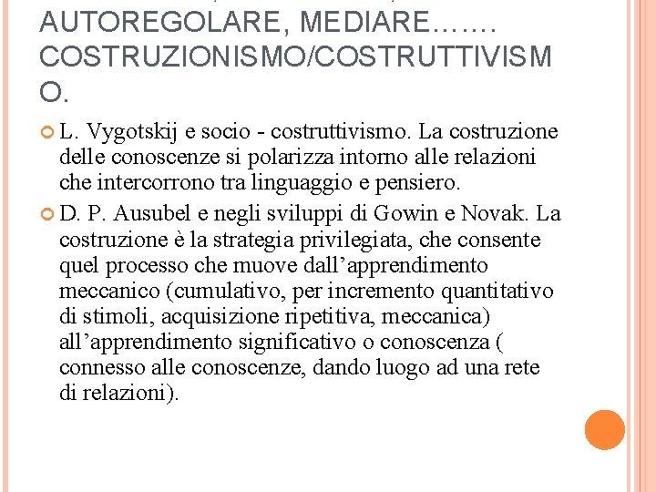 AUTOREGOLARE, MEDIARE……. COSTRUZIONISMO/COSTRUTTIVISM O. L. Vygotskij e socio - costruttivismo. La costruzione delle conoscenze