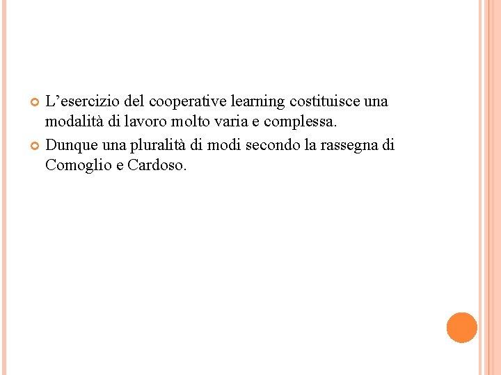 L'esercizio del cooperative learning costituisce una modalità di lavoro molto varia e complessa. Dunque