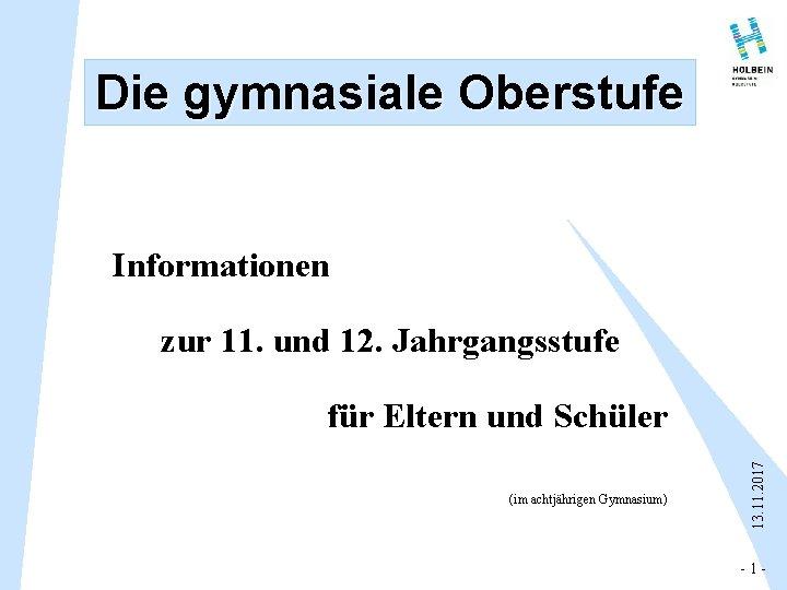 Die gymnasiale Oberstufe Informationen zur 11. und 12. Jahrgangsstufe (im achtjährigen Gymnasium) 13. 11.