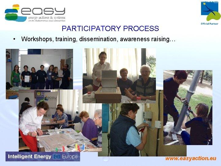 PARTICIPATORY PROCESS • Workshops, training, dissemination, awareness raising… www. easyaction. eu