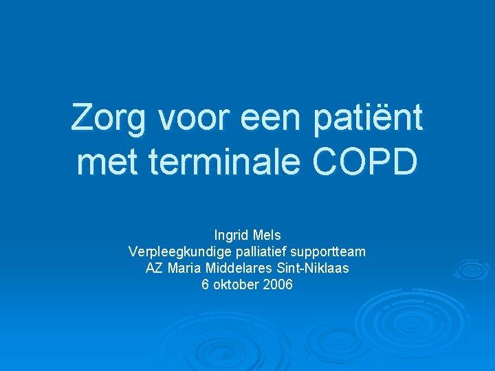 Zorg voor een patiënt met terminale COPD Ingrid Mels Verpleegkundige palliatief supportteam AZ Maria