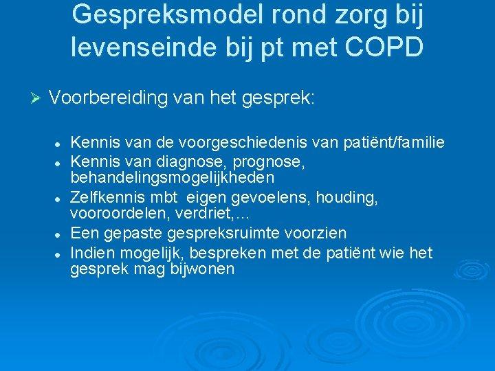 Gespreksmodel rond zorg bij levenseinde bij pt met COPD Ø Voorbereiding van het gesprek: