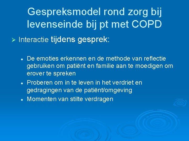 Gespreksmodel rond zorg bij levenseinde bij pt met COPD Ø Interactie tijdens gesprek: l