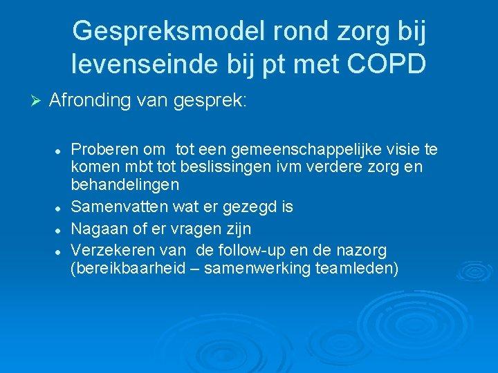 Gespreksmodel rond zorg bij levenseinde bij pt met COPD Ø Afronding van gesprek: l