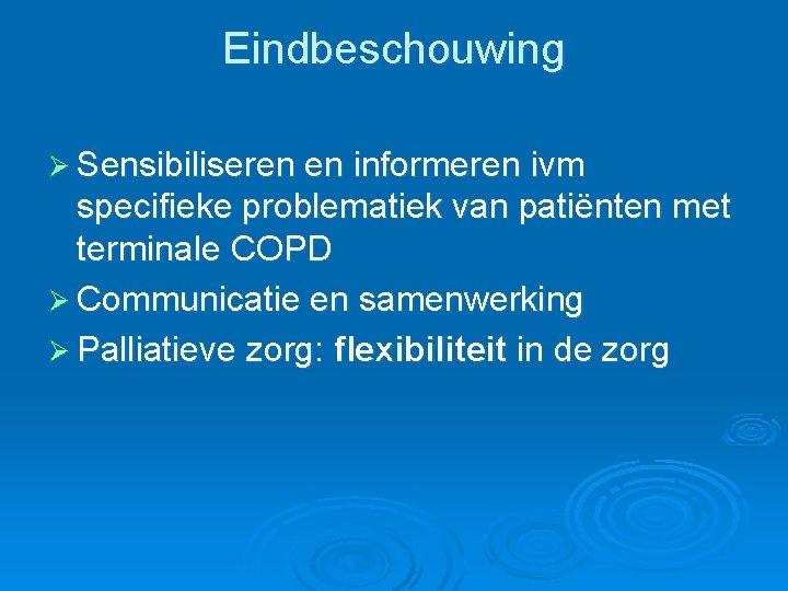 Eindbeschouwing Ø Sensibiliseren en informeren ivm specifieke problematiek van patiënten met terminale COPD Ø