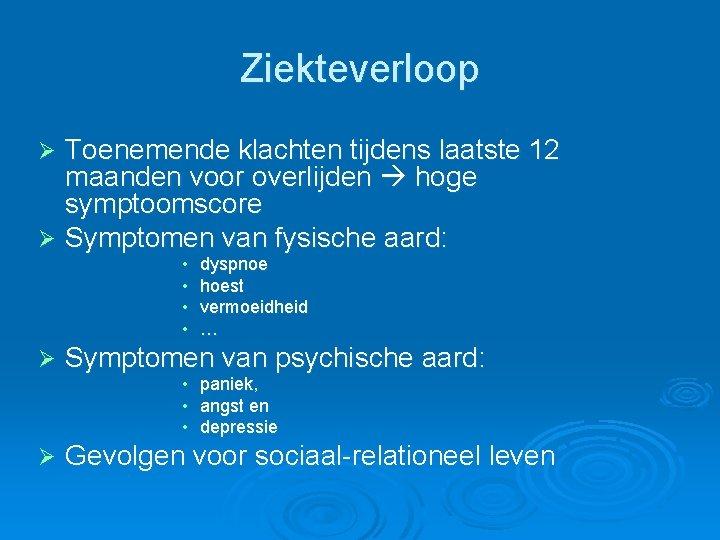 Ziekteverloop Toenemende klachten tijdens laatste 12 maanden voor overlijden hoge symptoomscore Ø Symptomen van