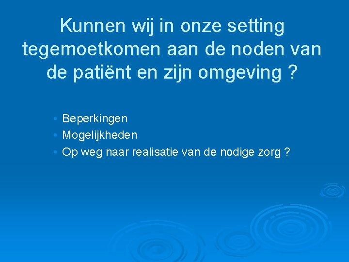 Kunnen wij in onze setting tegemoetkomen aan de noden van de patiënt en zijn
