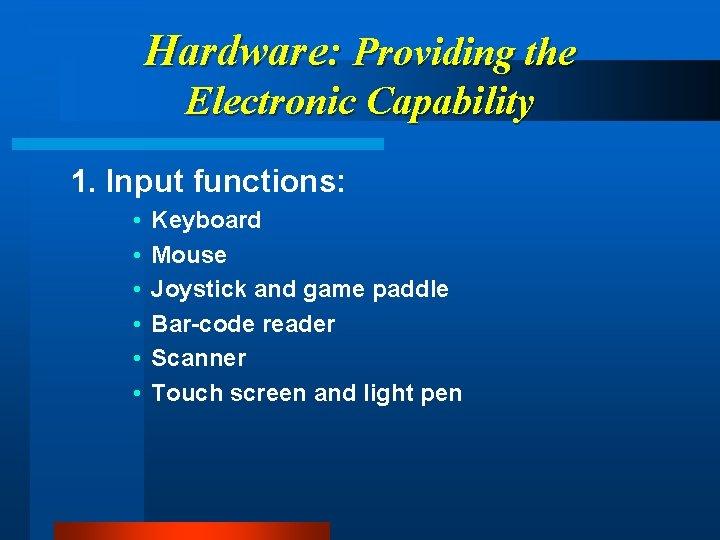 Hardware: Providing the Electronic Capability 1. Input functions: • • • Keyboard Mouse Joystick