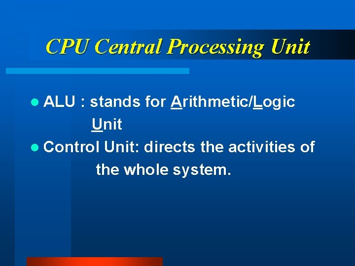 CPU Central Processing Unit l ALU : stands for Arithmetic/Logic Unit l Control Unit: