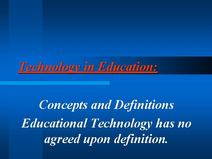 Technology in Education: Concepts and Definitions Educational Technology has no agreed upon definition.