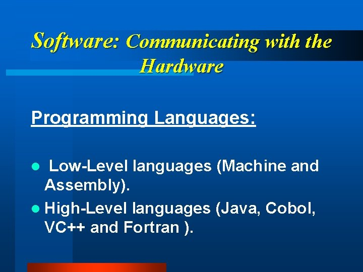 Software: Communicating with the Hardware Programming Languages: Low-Level languages (Machine and Assembly). l High-Level
